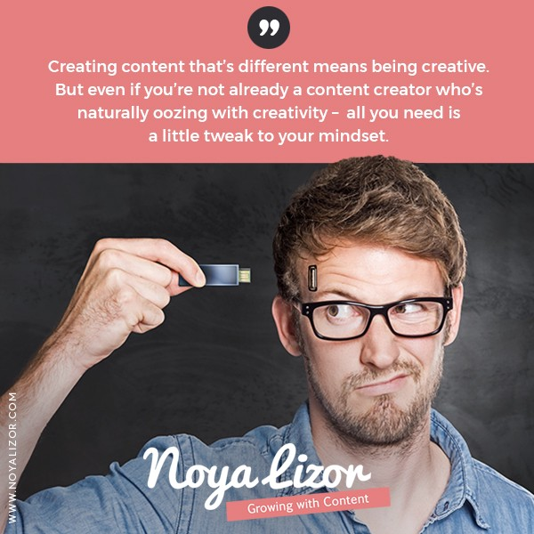 """""""Creating content that's different means being creative. But even if you're not naturally oozing with creativity—all you need is just a little tweak to your mindset."""" via www.noyalizor.com"""