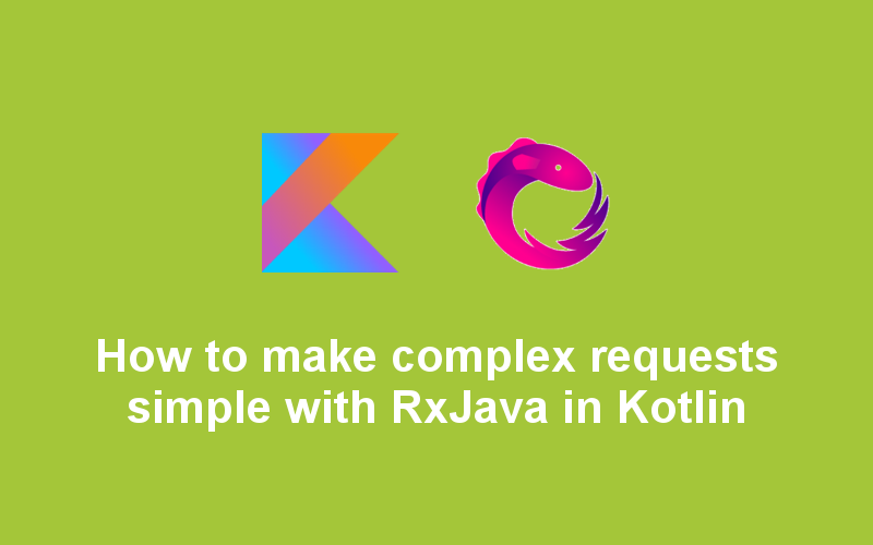 How to make complex requests simple with RxJava in Kotlin