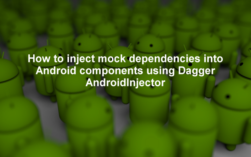 How to inject mock dependencies into Android components