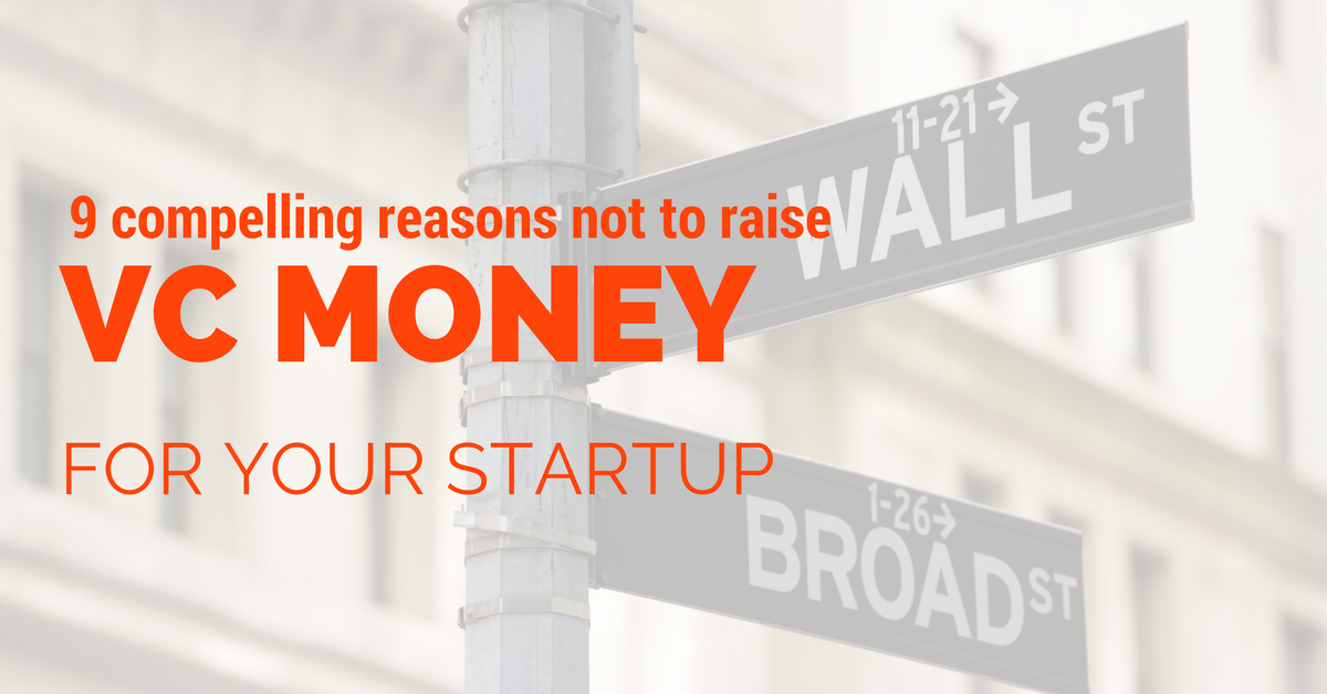 9 compelling reasons not to raise VC money for your startup