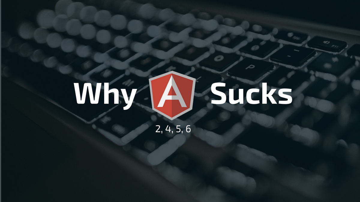 Why Angular 2 (4, 5, 6) sucks - dirtyjs - Medium