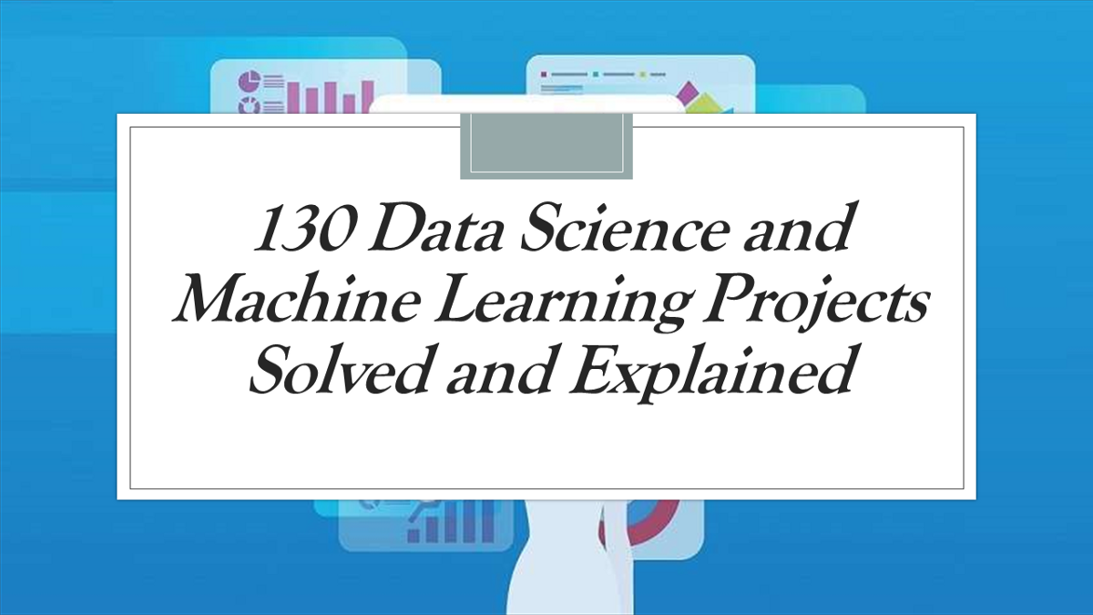 130 Machine Learning Projects Solved and Explained