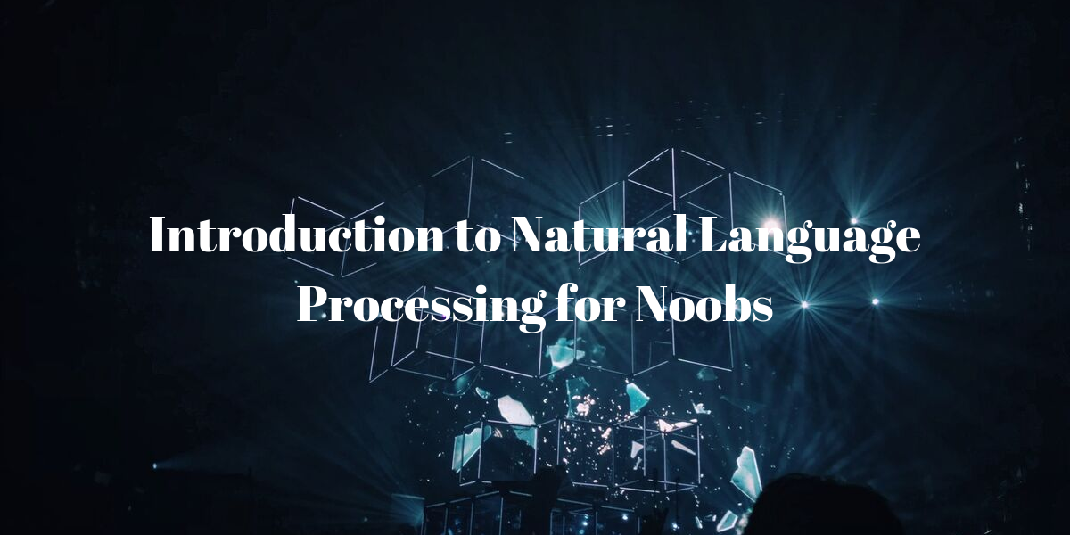 Introduction to Natural Language Processing for Noobs
