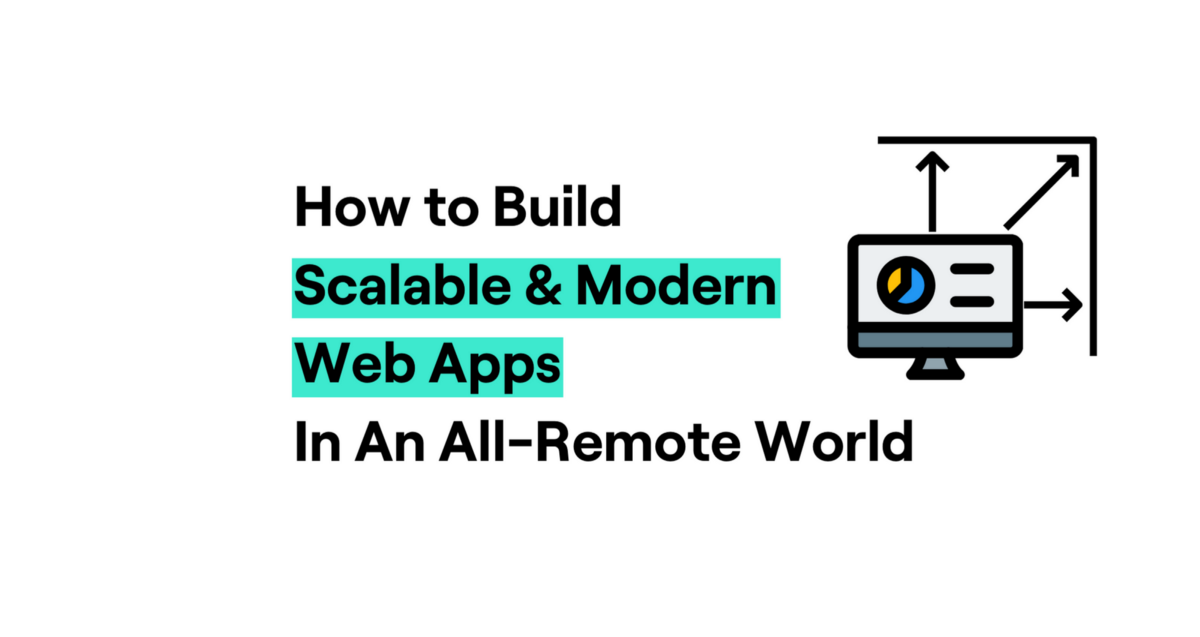 How to Build Scalable Modern Web Apps in an All-Remote World