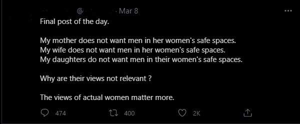 """A tweet that reads: """"Final post of the day.  My mother does not want men in her women's safe spaces. My wife does not want men in her women's safe spaces. My daughters do not want men in their women's safe spaces.  Why are their views not relevant?  The views of actual women matter more."""""""