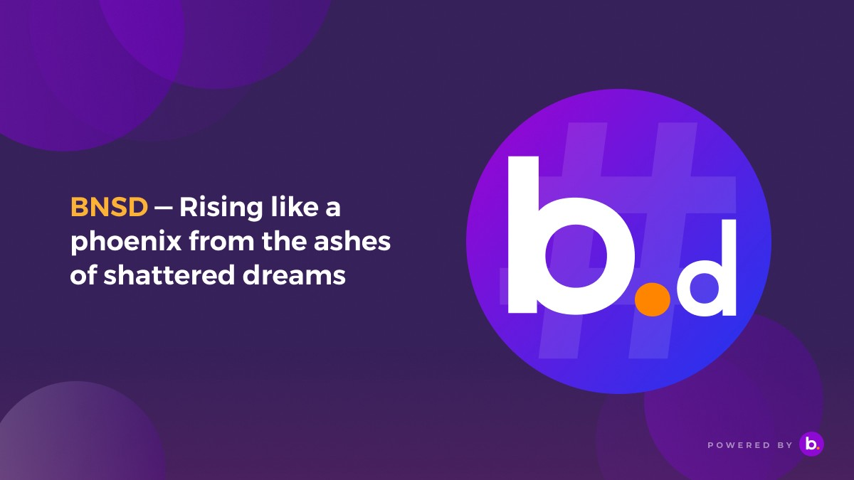 BNSD—Rising like a phoenix from the ashes of shattered dreams