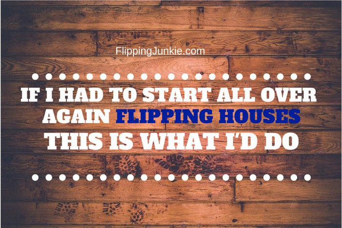 If I Had To Start My House Flipping Business All Over Again, I would…