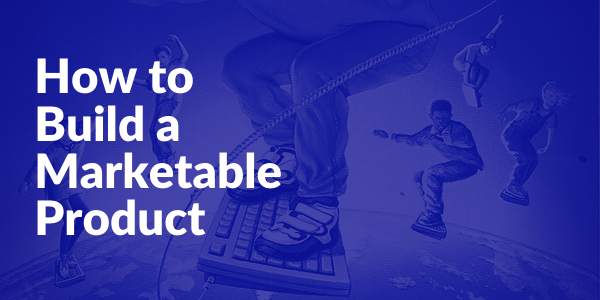 How to Build a Marketable Product