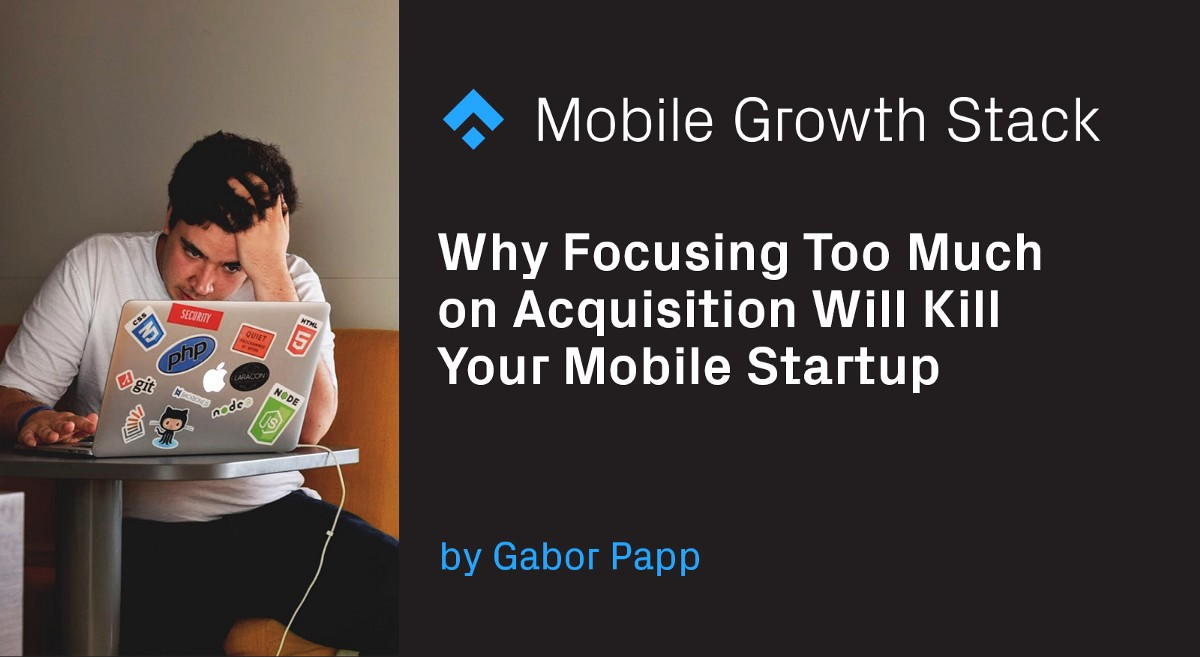 Why Focusing Too Much on Acquisition Will Kill Your Mobile Startup