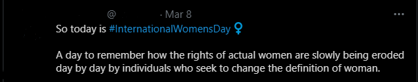 """A tweet that says: """"So today is #InternationalWomensDay  A day to remember how the rights of actual women are slowly being eroded day by day by individuals who seek to change the definition of woman."""""""