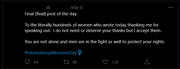 """A tweet that says: """"Final (final) post of the day.  To the literally hundreds of women who wrote today thanking me for speaking out. I do not need or deserve your thanks but I accept them.  You are not alone and men are in the fight as well to protect your rights.  #InternationalWomensDay"""""""