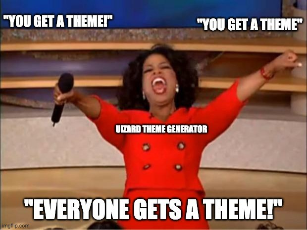 Uizard meme: You get a theme! You get a theme! Everyone gets a theme!