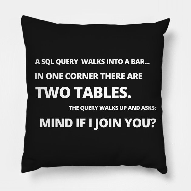 SQL Joke: A SQL query walks into a bar… in one corner there are two tables. The query walks up and asks, mind if i join you?