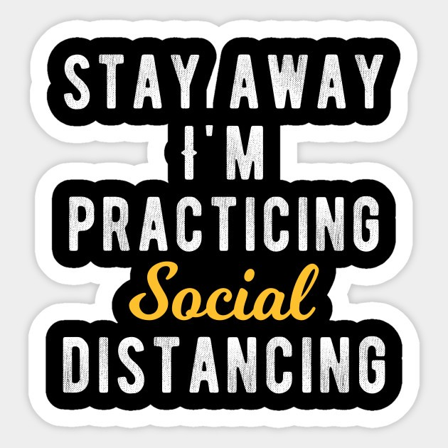 Stay Away. I'm practicing Social Distancing.
