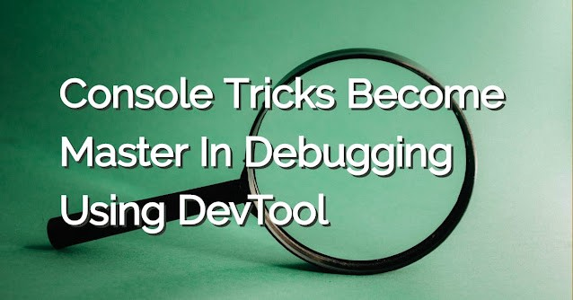 Console Tricks to Become Master In Debugging using DevTool
