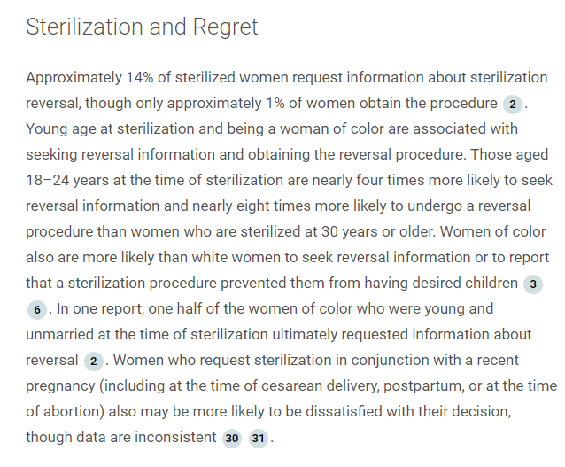 Sterilization and Regret:  Approximately 14% of sterilized women request information about sterilization reversal, though only approximately 1% of women obtain the procedure 2. Young age at sterilization and being a woman of color are associated with seeking reversal information and obtaining the reversal procedure. Those aged 18–24 years at the time of sterilization are nearly four times more likely to seek reversal information and nearly eight times more likely to undergo a reversal procedure