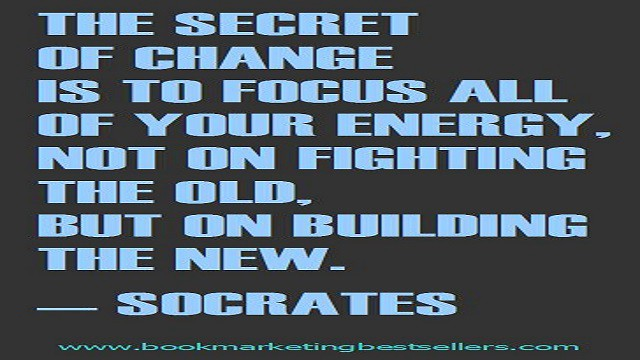 The secret of change is to focus all of your energy, not on fighting the old, but on building the new.—Socrates