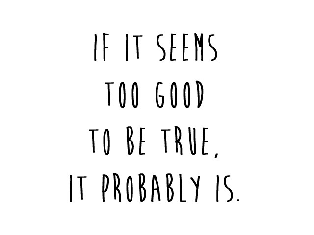 If it seems too good to be true, it probably is.