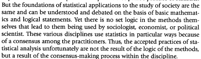 The language of statistics is full of terms and symbols that have no meaning to social scientist across disciplines and usually are not important to anyone who is not an expert in the specific discipline's practice of statistics. But the foundations of statistical applications to the study of society are the same and can be understood and debated on the basis of basic mathematics and logical statements. Yet there is no set logic in the methods themselves.