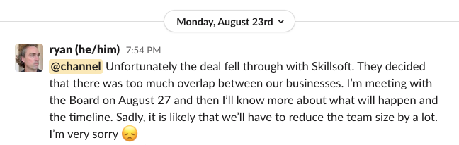 Slack post from Ryan Carson reading 'Unfortunately the deal fell through with Skillsoft. They decided that there was too much overlap between our businesses. I'm meeting with the Board on August 27 and then I'll know more about what will happen and the timeline. Sadly, it is likely that we'll have to reduce the team size by a lot. I'm very sorry (sad face emoji)'