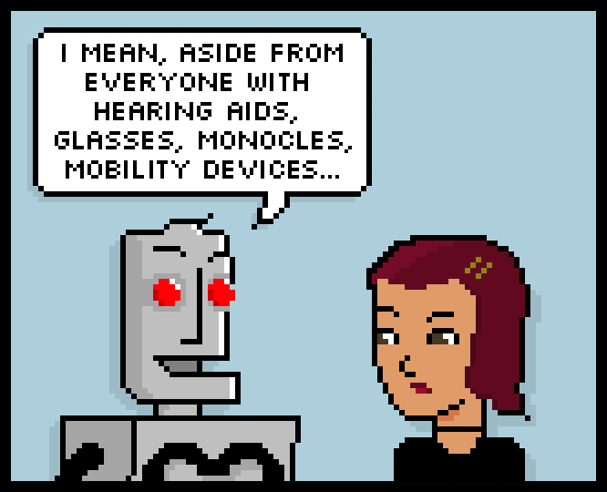 i mean, aside from everyone with hearing aids, glasses, monocles, mobility devices…