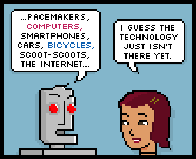 …pacemakers, computers, smartphones, cars, bicycles, scoot-scoots, the internet… i guess the technology just isn't there yet.