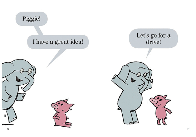 "The first page of Mo Willem's children's book, Let's Go For a Drive. Elephant says to Piggie, ""Piggie! I have a great idea"""