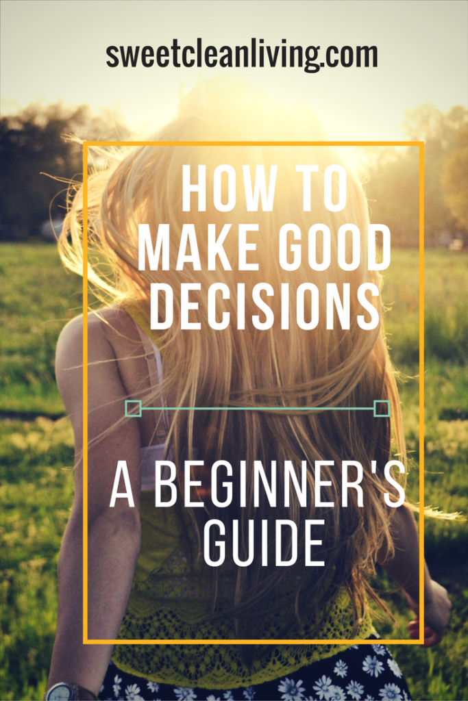 How To Make Good Decisions | Sweet Clean Living