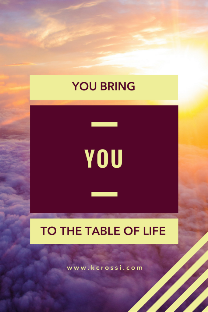 You Bring You To The Table Of Life.—Kc Rossi