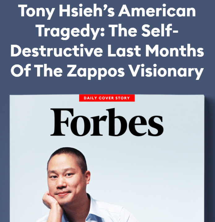 """Forbes article title: """"Tony Hsieh's American Tragedy: The Self-Destructive Last Months Of The Zappos Visionary"""""""