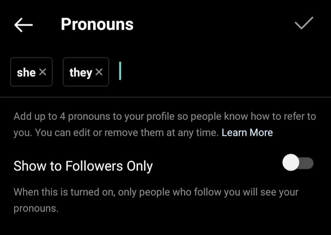 """Instagram's field for pronouns with both """"she"""" and """"they"""" selected. The instructional text is """"add up to 4 pronouns to your profile so people know how to refer to you. You can edit or remove them at any time."""" There is a toggle labeled """"show to followers only: when this is turned on, only people who follow you will see your pronouns."""""""