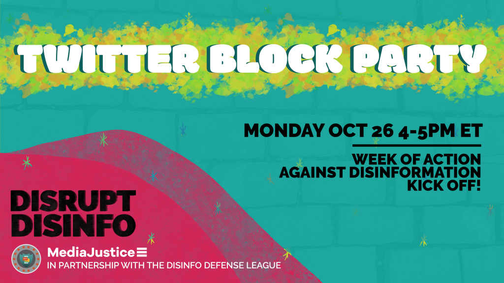 Twitter Block Party: Monday October 26 4-5 PM ET. Week of Action Against Disinformation Kickoff. DisruptDisinfo. MediaJustice