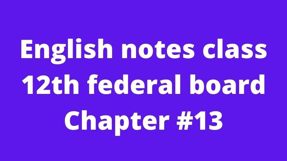 English notes class 12th federal board Chapter #13