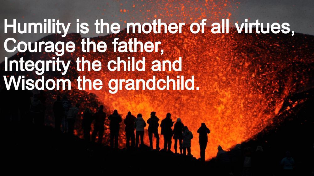 Humility is the mother of all virtues, courage the father, integrity the child and wisdom the grandchild.