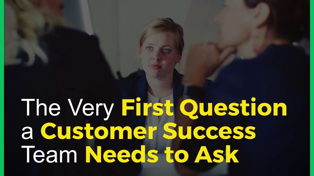 The Very First Question a Customer Success Team Needs to Ask