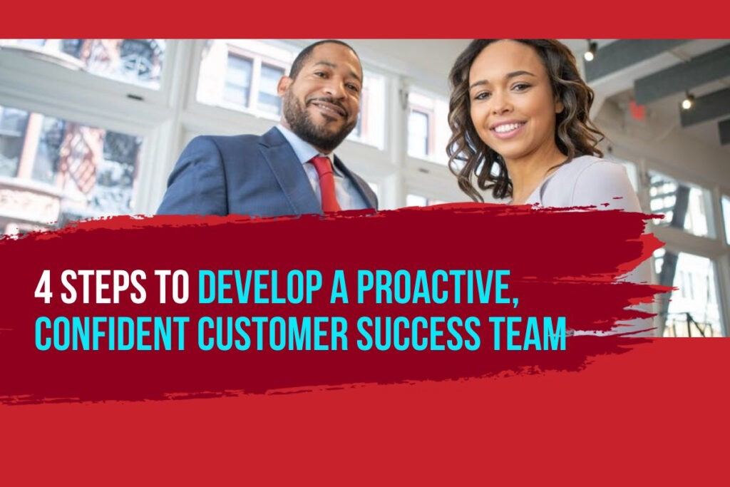 4 Steps to Develop a Proactive, Confident Customer Success Team
