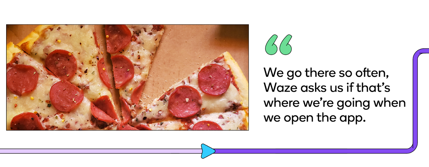 We go there so often, Waze will actually ask us if that's where we're going when we open the app.
