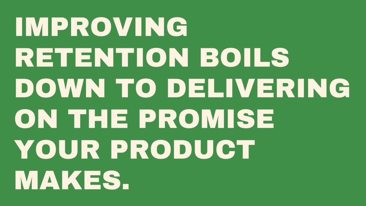 Improving retention boils down to delivering on the promise your product makes.