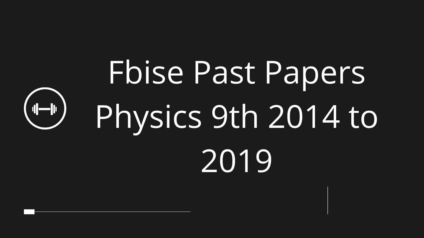 Fbise Past Papers Physics 9th 2014 to 2019