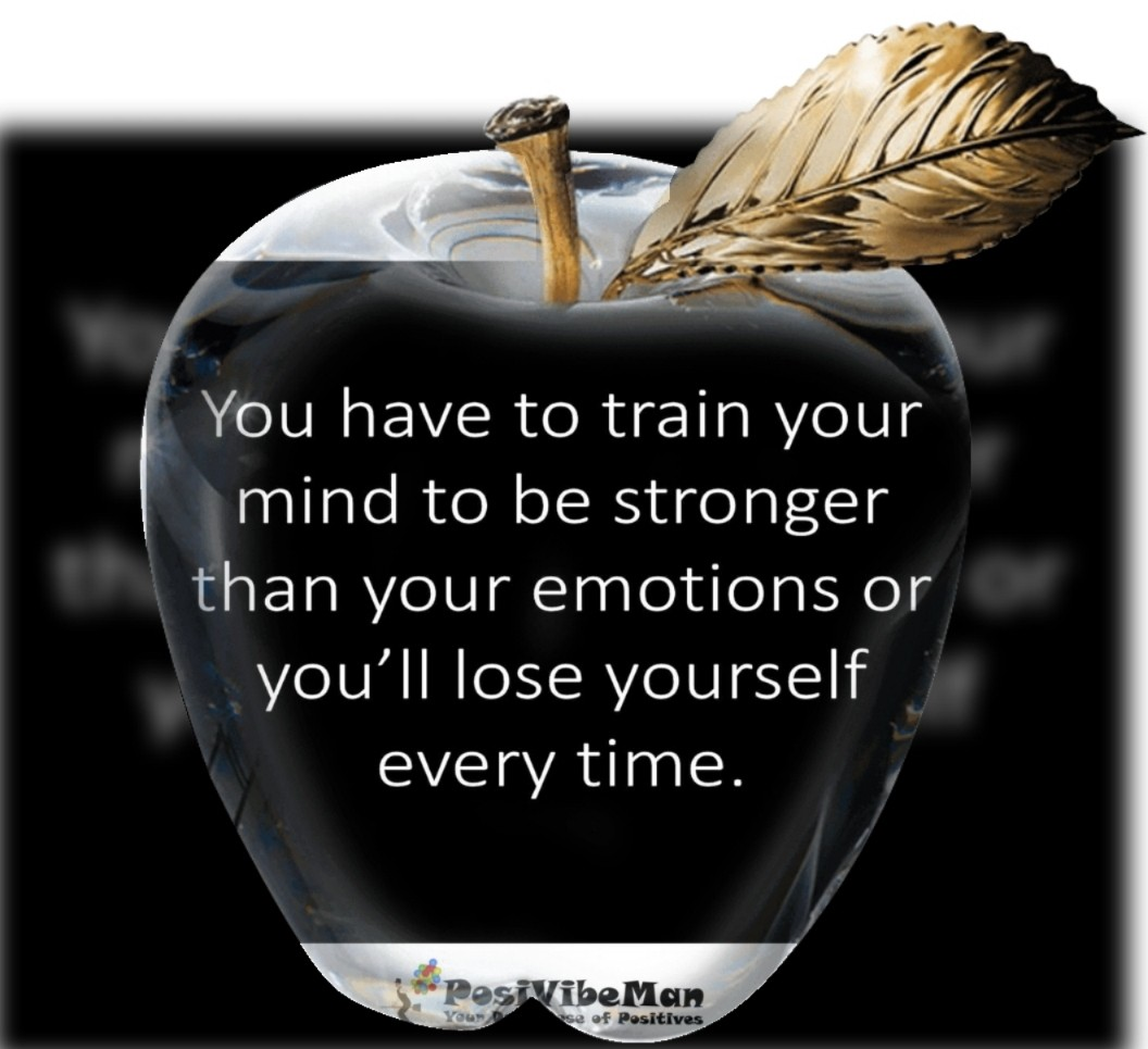 TRAIN YOUR MIND TO BE STRONGER THEN YOUR EMOTIONS