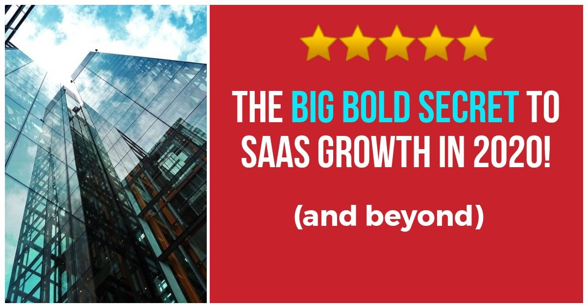 Big Bold Secret to SaaS Growth in 2020 (and beyond)
