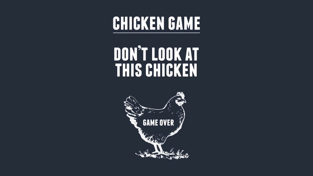 Chicken game. Don't look at this chicken. Game over.