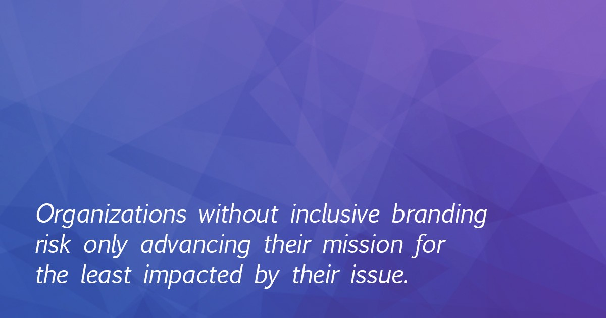 Organizations without inclusive branding risk only advancing their mission for the least impacted by their issue