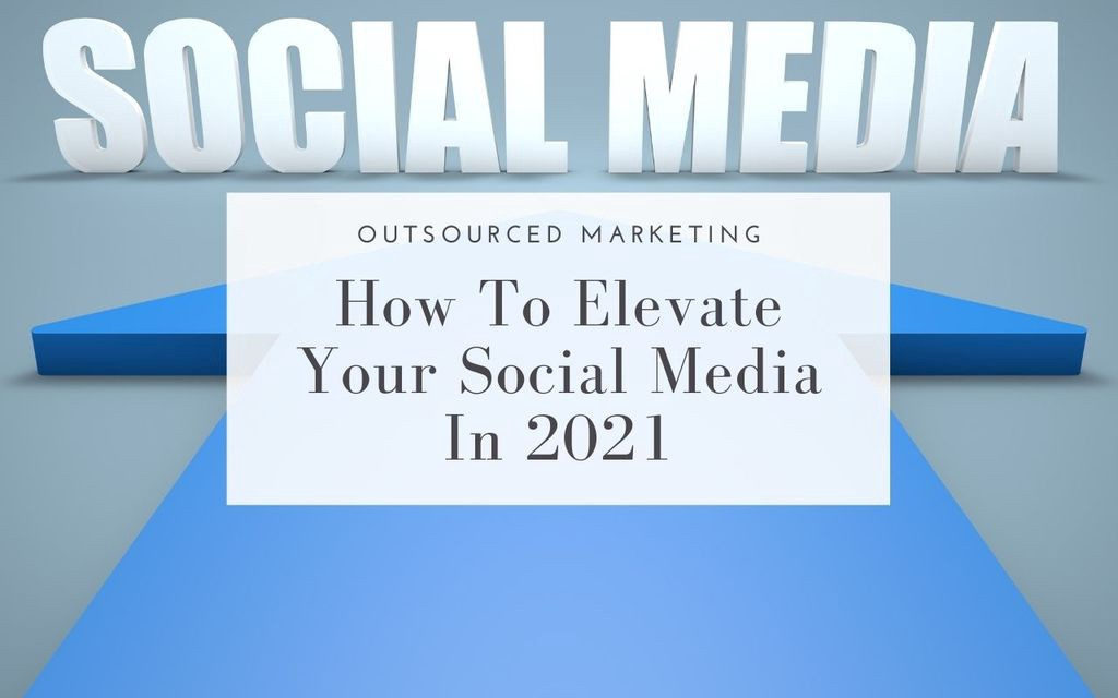 How-to-elevate-your-social-media-in-2021-Outsourced-Marketing