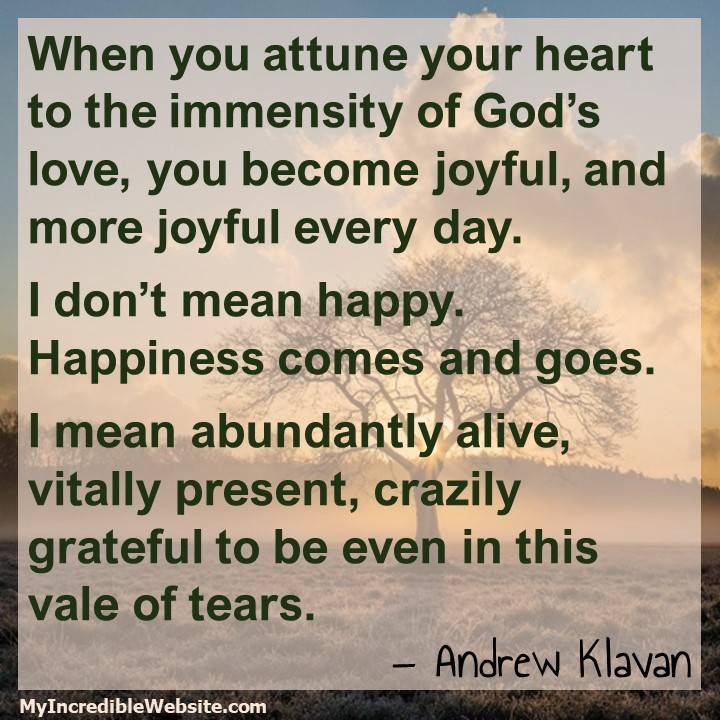 When you attune your heart to the immensity of God's love, you become joyful, and more joyful every day. I don't mean happy.