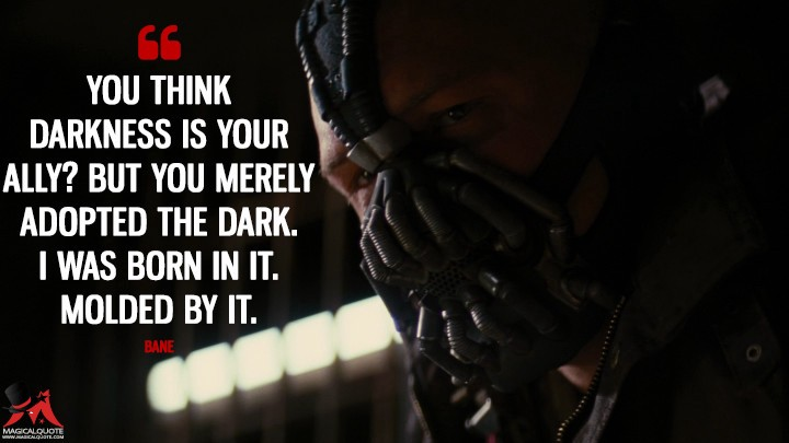 """A still from 'The Dark Knight Rises'. A close-up of Bane with the quote """"You think darkness is your ally? But you merely adopted the dark. I was born in it, molded by it."""""""