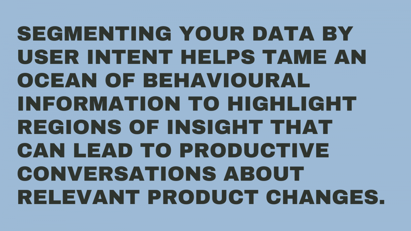 Segmenting your data by user intent helps tame what can sometimes be an ocean of behavioural information to highlight regions of insight that can lead to productive conversations about relevant product changes.