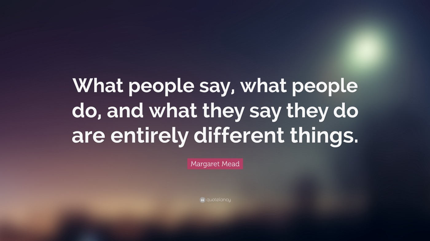 What people say, what people do, and what they say they do are entirely different things—Margaret Mead