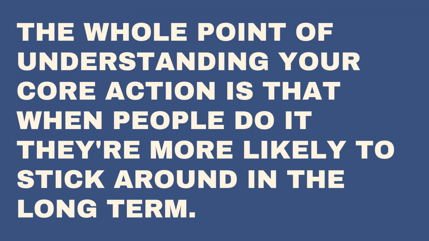 The whole point of core activity is that when people do it they're more likely to continue using your product in the long run.