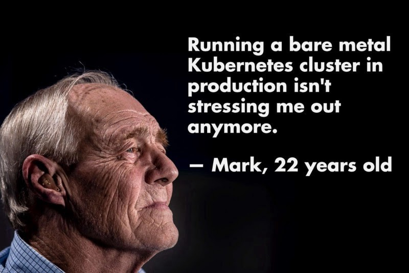 """Kubernetes joke: """"Running a bare metal Kubernetes cluster in production isn't stressing me out anymore""""—Mark, 22 years old, with an image of a much older man"""